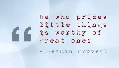 He who prizes little things is worthy of great ones - German Proverb