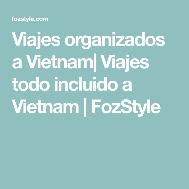 Viajes organizados a Vietnam| Viajes todo incluido a Vietnam | FozStyle