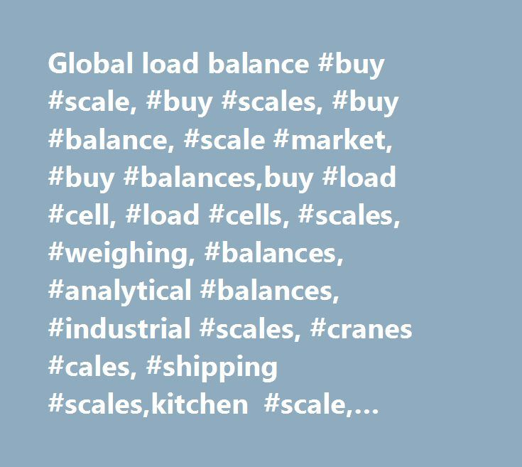 Global load balance #buy #scale, #buy #scales, #buy #balance, #scale #market, #buy #balances,buy #load #cell, #load #cells, #scales, #weighing, #balances, #analytical #balances, #industrial #scales, #cranes #cales, #shipping #scales,kitchen #scale, #industrial #weighing, #baby #scale, #doctor #scales, #chatillon, #acculab, #cas, #detecto, #ohaus, #tanita, #acculab, #and, #cas, #chatillon,ametek, #detecto, #digiweigh, #health #o #meter, #hoto #instruments, #imada, #inscale, #intercomp…