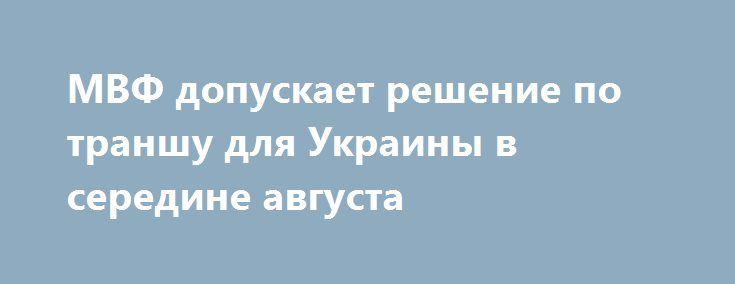МВФ допускает решение по траншу для Украины в середине августа http://finoboz.net/finances/mvf-dopuskaet-reshenie-po-transhu-dlya-ukrainy-v-seredine-avgusta/  Решение МВФ по траншу для Украины может быть принято в середине августа, если согласование затянется. Об этом заявил представитель МВФ Джерри Райс. По словам Райса, исполнительный совет МВФ может завершить пересмотр программы помощи Украине на 17,5 млрд долларов в июле. Он также отметил, что некоторые технические вопросы были решены…