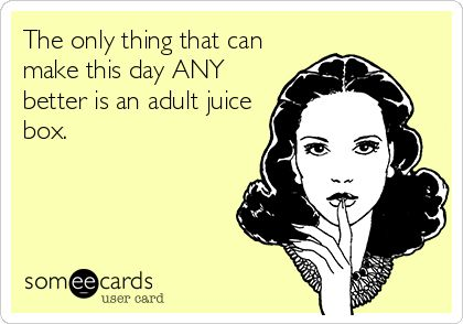 The only thing that can make this day ANY better is an adult juice box.