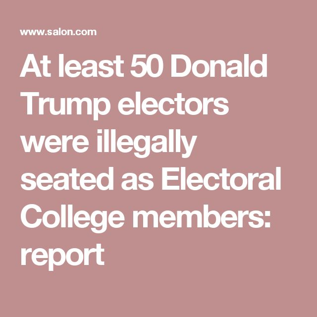 At least 50 Donald Trump electors were illegally seated as Electoral College members: report