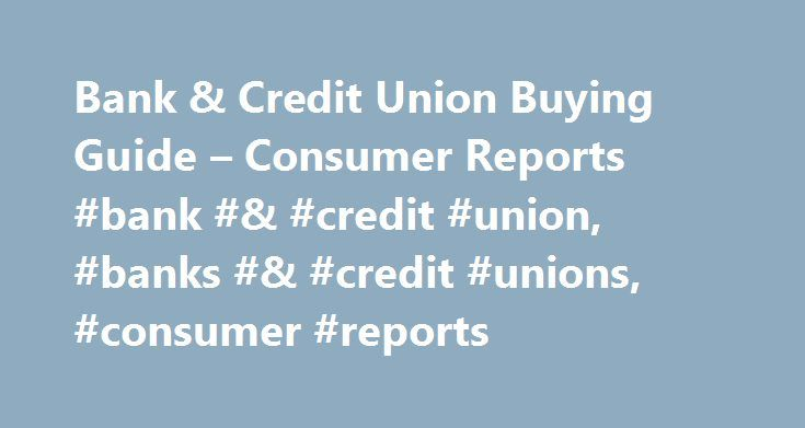 Bank & Credit Union Buying Guide – Consumer Reports #bank #& #credit #union, #banks #& #credit #unions, #consumer #reports http://liberia.nef2.com/bank-credit-union-buying-guide-consumer-reports-bank-credit-union-banks-credit-unions-consumer-reports/  # If you're like a lot of Americans, you have a checking account at one of the nation's four largest banks: Bank of America, Chase, Citibank, and Wells Fargo. Together, these four banks hold about 40 percent of all U.S. commercial bank assets…