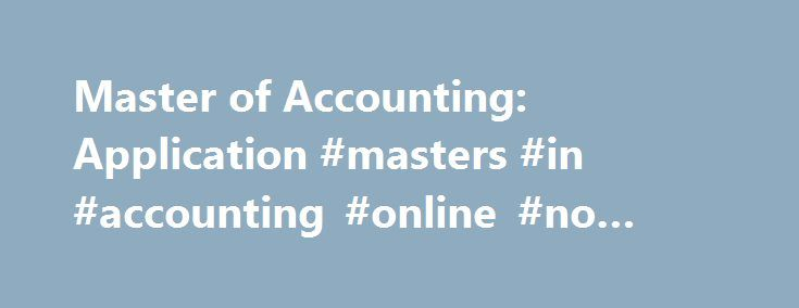 Master of Accounting: Application #masters #in #accounting #online #no #gmat http://netherlands.remmont.com/master-of-accounting-application-masters-in-accounting-online-no-gmat/  # 352.273.0200 (tel) 352.392.7962 (fax) Email ( fsoa at warrington.ufl.edu ) Students seeking admission to the Master of Accounting program submit a graduate application through the University of Florida's Admissions Office. Prospective graduate students must take the Graduate Management Admission Test (GMAT)…