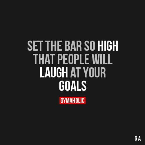 Set The Bar So HighThat people will laugh at your goals.http://www.gymaholic.co