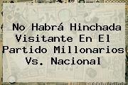 http://tecnoautos.com/wp-content/uploads/imagenes/tendencias/thumbs/no-habra-hinchada-visitante-en-el-partido-millonarios-vs-nacional.jpg Millonarios vs Nacional. No habrá hinchada visitante en el partido Millonarios vs. Nacional, Enlaces, Imágenes, Videos y Tweets - http://tecnoautos.com/actualidad/millonarios-vs-nacional-no-habra-hinchada-visitante-en-el-partido-millonarios-vs-nacional/