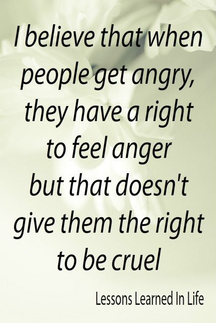 I Believe That When People Get Angry, They Have A Right To Feel Anger But  That Doesnu0027t Give Them The Right To Be Cruel. It Can Be Helpful To Learn To  ...