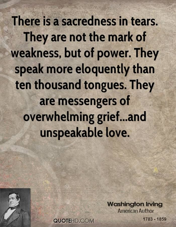"""""""There is a sacredness in tears. They are not a mark of weakness, but of power. They speak more eloquently than ten thousand tongues. They are the messengers of overwhelming grief, of deep contrition and of unspeakable love."""" --Washington Irving"""