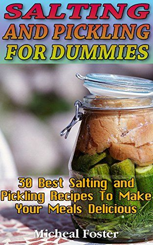 Salting and Pickling for Dummies 30 Best Salting and Pickling Recipes to Make your Delicious Meals: (Salting and Pickling for Beginners, Best Pickling ... Homemade Salting and Pickling Recipes) by [Foster, Micheal]