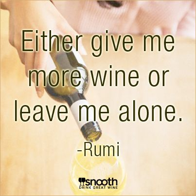 Either give me more wine or leave me alone. -Rumi http://www.snooth.com/articles/your-favorite-wine-quotes/ #wine #quote #funny