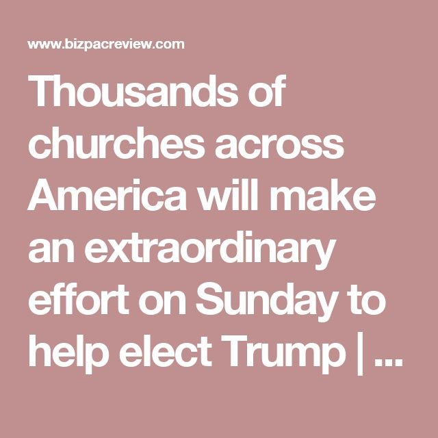 Thousands of churches across America will make an extraordinary effort on Sunday to help elect Trump | BizPac Review