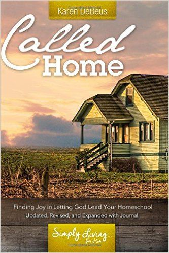 Called Home: Finding Joy in Letting God Lead Your Homeschool: Updated, Revised, and Expanded with Journal Section: Karen DeBeus: 9781540890603: Amazon.com: Books
