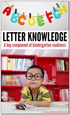 Letter knowledge (or alphabet knowledge) is a key component of kindergarten readiness for young children. Research shows that a child who can name the letters of the alphabet prior to beginning formal reading instruction will be much more successful in learning to read than a child who cannot name the letters of the alphabet. || Gift of Curiosity
