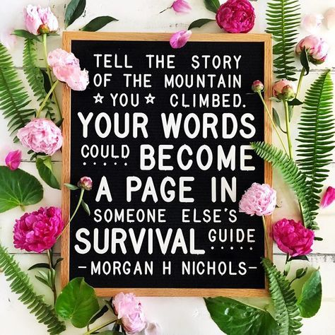 """Tell the story of the mountain you climbed, your words could become a page in someone else's survival guide."" Morgan Harper Nichols Pic by: @fulcandles (Letterboard inspirational quote, motivation, flowers)"