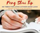 Feng Shui Tip!  49 Times for Love and Other Good Luck  If you want something very much, follow this Taoist ritual for good luck.  Write down what you want in clear handwriting 49 times and then burn it.  As you are doing this, silently ask the Gods of the