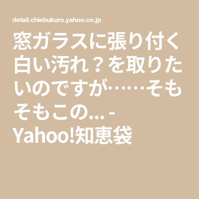 窓ガラスに張り付く白い汚れ を取りたいのですが そもそもこの Yahoo 知恵袋 Yahoo知恵袋 張り付く 知恵袋