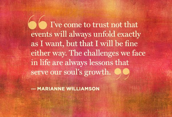 """I've come to trust not that events will always unfold exactly as I want, but that I will be fine either way..."" Marianne Williamson"