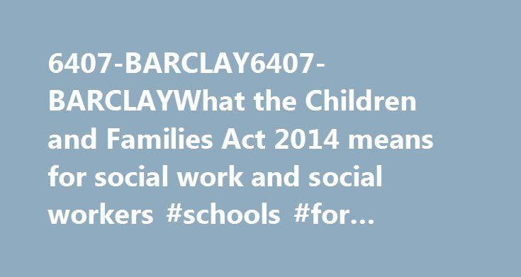 6407-BARCLAY6407-BARCLAYWhat the Children and Families Act 2014 means for social work and social workers #schools #for #social #workers http://las-vegas.remmont.com/6407-barclay6407-barclaywhat-the-children-and-families-act-2014-means-for-social-work-and-social-workers-schools-for-social-workers/  # What the Children and Families Act 2014 means for social work and social workers Debra Gentle April 19, 2014 at 2:56 pm # What is really behind the new Children and Families Act 2014? An…