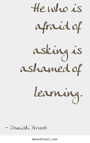 He who is afraid of asking is ashamed of learning. #Danish Proverb