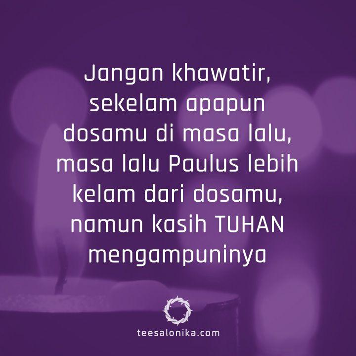 Jangan khawatir, sekelam apapun dosamu di masa lalu, masa lalu Paulus lebih kelam dari dosamu, namun kasih TUHAN mengampuninya.