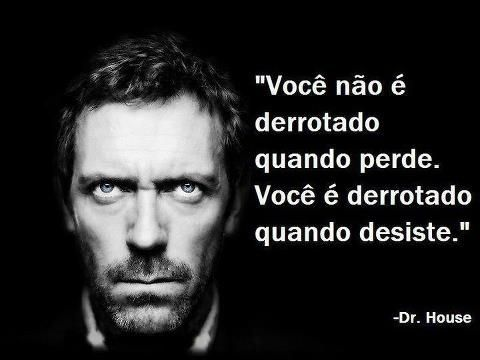 """Dr House e a sua frase de motivação: """" Você não é derrotado quando perde. Você é derrotado quando desiste."""""""