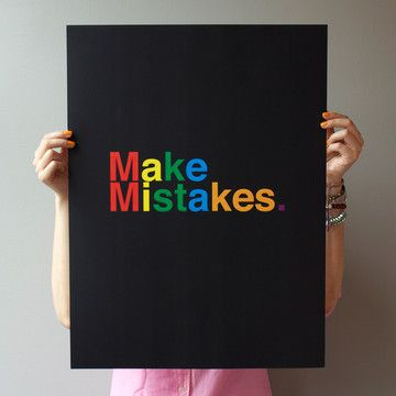 The Make Mistakes poster is a reminder of the most important lesson of all. (As long as you learn something from it, that is).