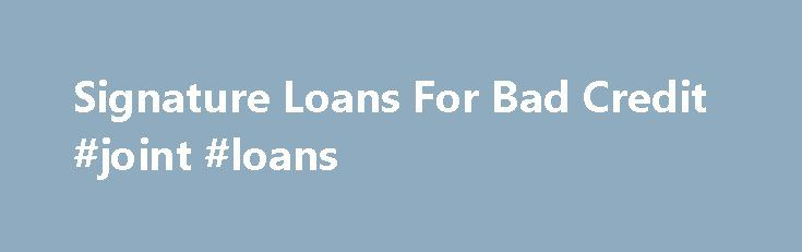 Signature Loans For Bad Credit #joint #loans http://loan.remmont.com/signature-loans-for-bad-credit-joint-loans/  #bad credit loans # Signature Loans For Bad Credit Personal Loans up to $35,000 Submit your online request for any loan reason regardless of credit type.Need a signature loan is the greatest place where you will be able to apply for best suitable monetary schemes. We help you in arranging I need a loan, signature.…The post Signature Loans For Bad Credit #joint #loans appeared…