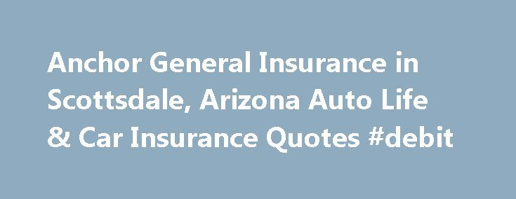 Anchor General Insurance in Scottsdale, Arizona Auto Life & Car Insurance Quotes #debit http://insurance.remmont.com/anchor-general-insurance-in-scottsdale-arizona-auto-life-car-insurance-quotes-debit/  #anchor general insurance # Auto Life & Car Insurance Quotes. Visit our financial Blog. A good credit score can help you get the best rates on mortgages, auto loans, and other types of credit. If your score is poor, you will find it difficult to qualify for credit and may pay outrageous…