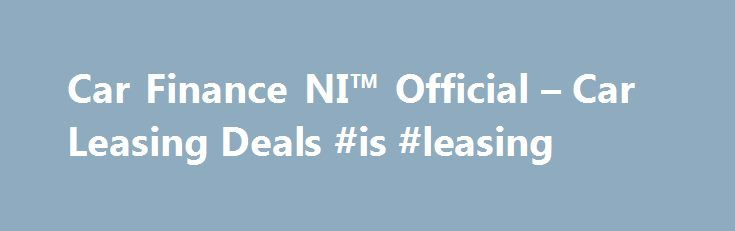 Car Finance NI™ Official – Car Leasing Deals #is #leasing http://lease.nef2.com/car-finance-ni-official-car-leasing-deals-is-leasing/  Car Finance NI Search van offers Welcome to Car Finance NI we specialise in all types of car finance such as PCP, HP, Finance Lease Outright Purchase, but in particular car leasing, van leasing, vehicle leasing and contract hire in the UK. We can cater for all needs and arrange suitable finance for the private individual, business or even if you are a large…