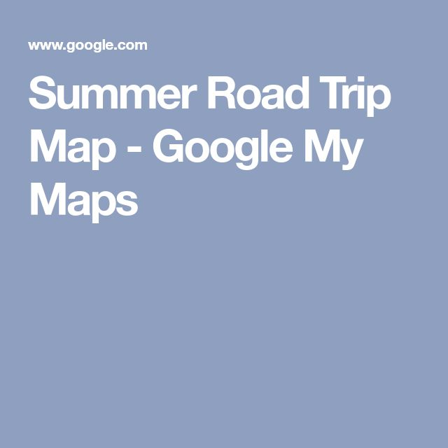 Summer Road Trip Map - Google My Maps