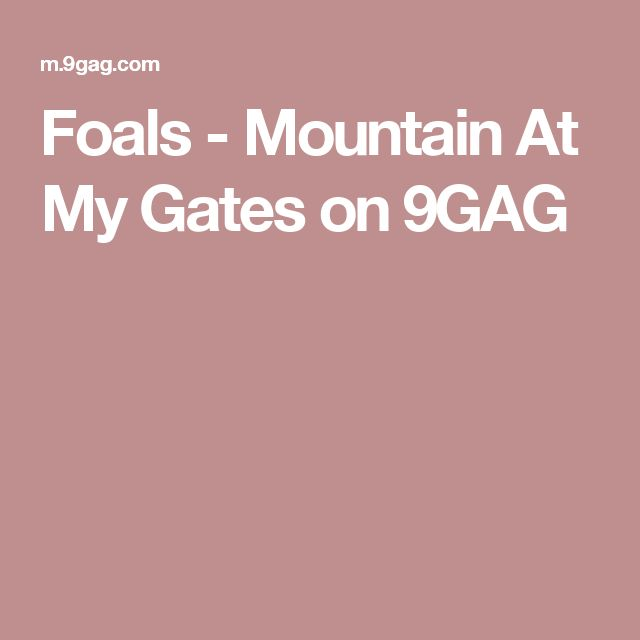 Foals - Mountain At My Gates on 9GAG