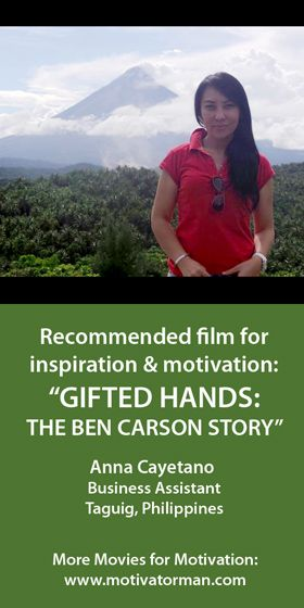 """""""My recommendation is Gifted Hands: The Ben Carson Story starring Cuba Gooding Jr. This movie will inspire not just the less fortunate but those who are facing a lot of trials in their lives. Seeing how Dr. Ben Carson became the best pediatric neurosurgeon despite being poor and judged as a slow learner when he was young... motivated me to see these obstacles as a learning ground to be a better me."""" Anna from Taguig, Philippines."""