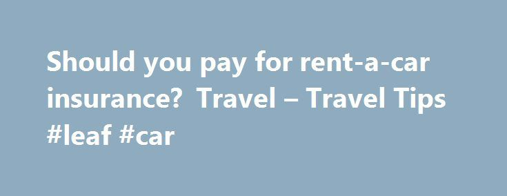 Should you pay for rent-a-car insurance? Travel – Travel Tips #leaf #car http://cars.remmont.com/should-you-pay-for-rent-a-car-insurance-travel-travel-tips-leaf-car/  #car rental insurance # You might already be covered, experts say, so do your homework updated 2/24/2008 5:09:19 PM ET 2008-02-24T22:09:19 Q: Does it make sense to purchase insurance when I rent a car, or am I already covered? A: With so many options at the car rental counter, it may be tempting to buy…The post Should you pay…