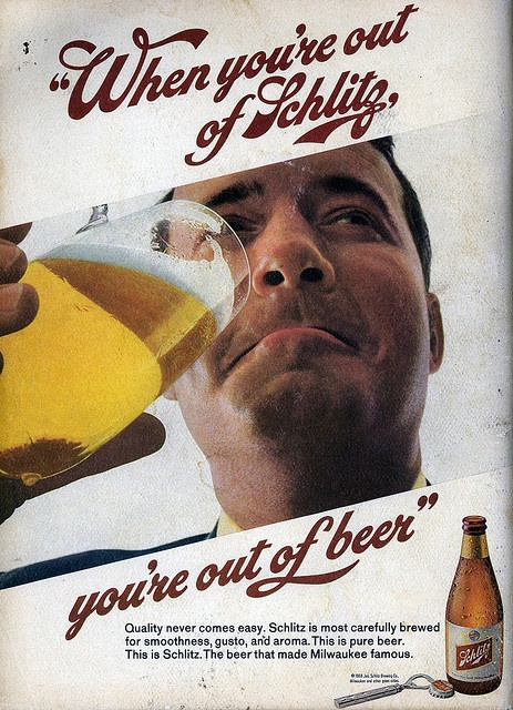 """When you're out of Schlitz, you're out of beer."", Schlitz, 1968  We've come a long way, baby."