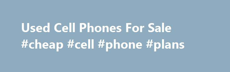 Used Cell Phones For Sale #cheap #cell #phone #plans http://mobile.remmont.com/used-cell-phones-for-sale-cheap-cell-phone-plans/  GreenCells – The Best Selection of Used Cell Phones to Go Green! Choose from Used Verizon Phones, Used T-Mobile Phones, & Many More Used Cell Phones Make Sense For The Environment Buying a new cell phone is often a costly venture that results in the disposal of the old model – even if it's inRead More