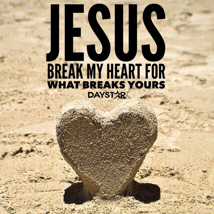 Jesus, break my heart for what breaks yours! [Daystar.com ...