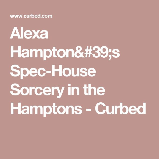 Alexa Hampton's Spec-House Sorcery in the Hamptons - Curbed