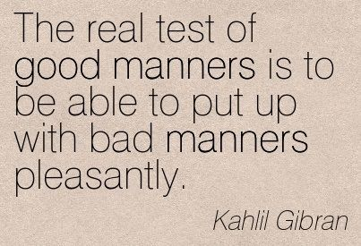 The real test of good manners is to be able to put up with bad manners pleasantly. - Kahlil Gibran