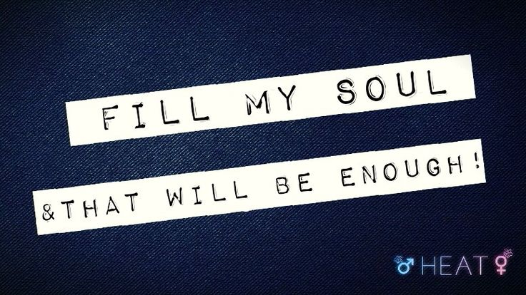 Fill my soul, and that will be enough!