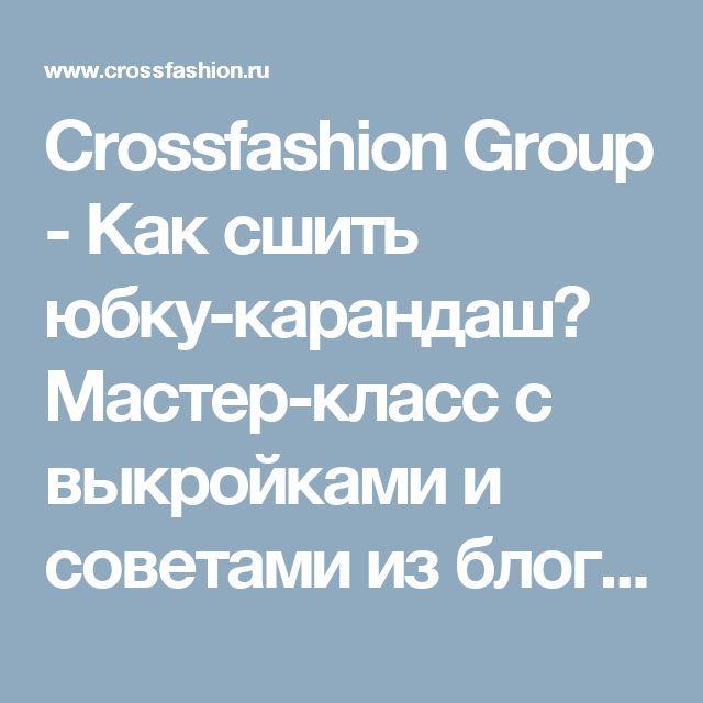 Crossfashion Group - Как сшить юбку-карандаш? Мастер-класс с выкройками и советами из блога Дела Швейные