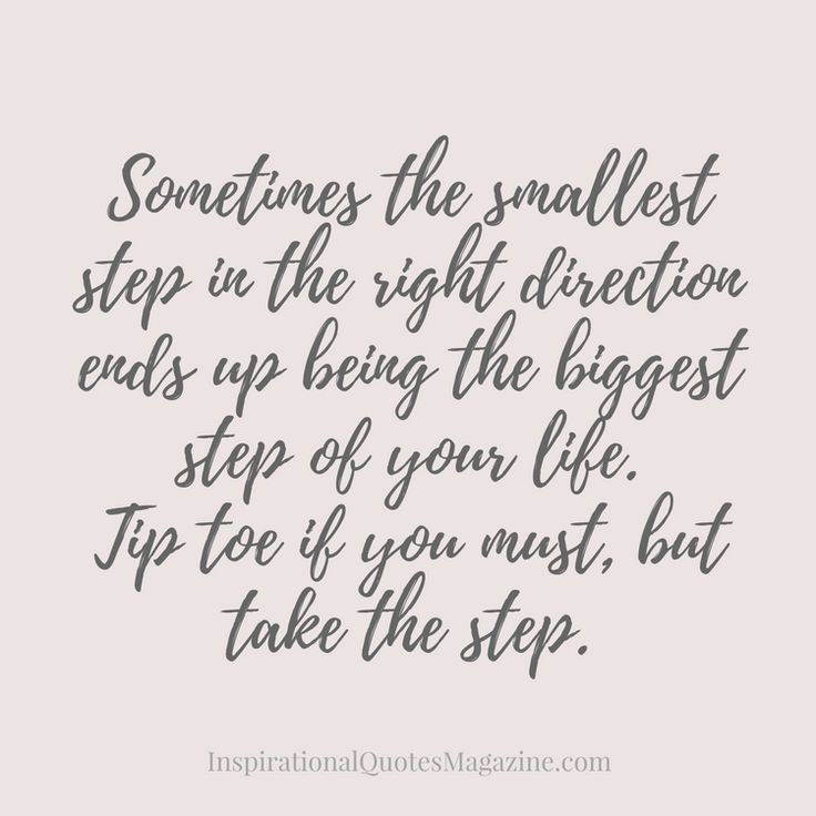 Sometimes the smallest step in the right direction ends up being the biggest step of your life. Tip toe if you must, but take the step. Inspirational Quote about Life