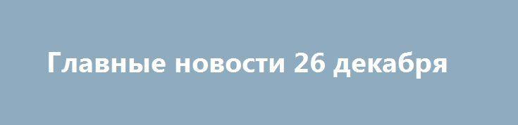 Главные новости 26 декабря http://rusdozor.ru/2016/12/26/glavnye-novosti-26-dekabrya/  Особенностями морских течений, а именно их силой объяснил глава Минтранса России Максим Соколов тот факт, что обломки рухнувшего Ту-154 разбросало на большой территории. Найдено объяснение большому разбросу обломков Ту-154. [[навестить блог, чтобы проверить этот интерцептор]] Пресс-секретарьпрезидента России Дмитрий Песков окрестил ...