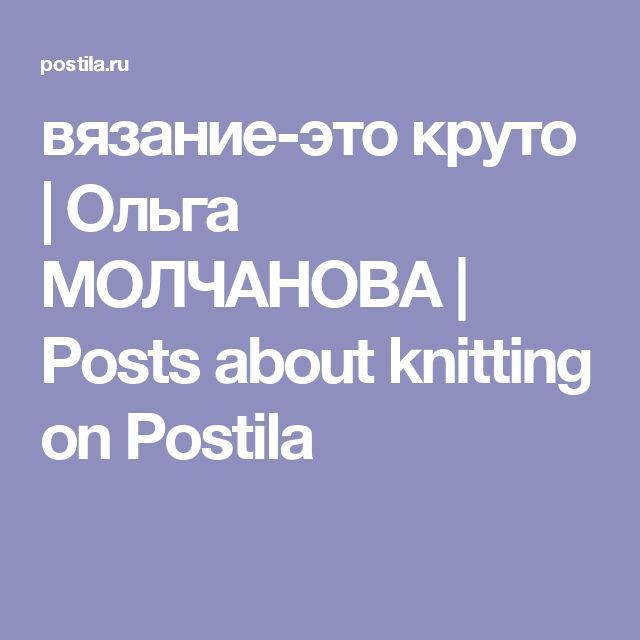 вязание-это круто | Ольга МОЛЧАНОВА | Posts about knitting on Postila