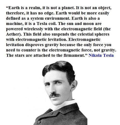 """Earth is a realm, it is not a planet. It is not an object, therefore, it has no edge. Earth would be more easily defined as a system environment. Earth is also a machine. It is a tesla coil. The sun and moon are powered wirelessly with the electromagnetic field (the Aether). This field also suspends the celestial spheres with electromagnetic levitation. Electromagnetic levitation disproves gravity because the only force you need to counter is the electromagnetic force,...Nikola Tesla"