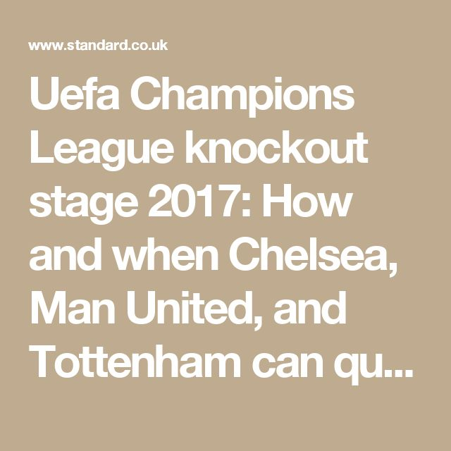 Uefa Champions League knockout stage 2017: How and when Chelsea, Man United, and Tottenham can qualify | London Evening Standard