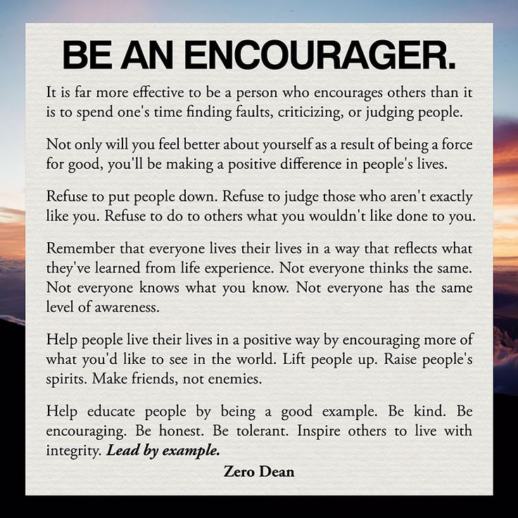 Be an encourager...It is far more effective to be a person who encourages others than it is to spend one's time finding faults, criticizing, or judging people.   Not only will you feel better about yourself as a result of being a force for good, you'll be making a positive difference in people's...