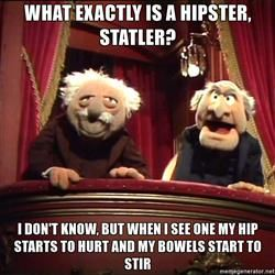 Statler and Waldorf Box - what exactly is a hipster, statler? i don't know, but when i see one my hip starts to hurt and my bowels start to stir