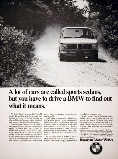 1969 BMW Sport Sedan original vintage ad. A lot of cars are called sports sedans, but you have to drive a BMW to find out what it means. A BMW will actually cruise at 100 mph. Roadholding is phenomenal. A BMW is an entirely practical car for your family. It handles and parks easily, is never fussy, and costs little to own and run. MSRP starts at $2,597. Bavarian Motor Works.