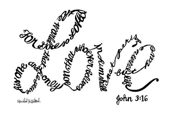 John 3: 16 ... I love how this was done! Also this was the first bible versevI memorized.
