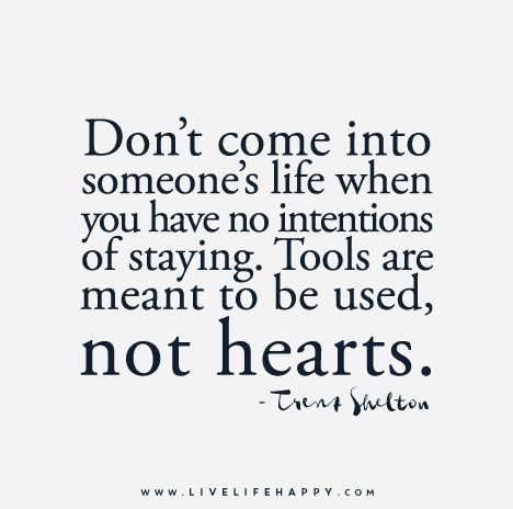 Don't come into someone's life when you have no intentions of staying. Tools are meant to be used, not hearts. - Trent Shelton